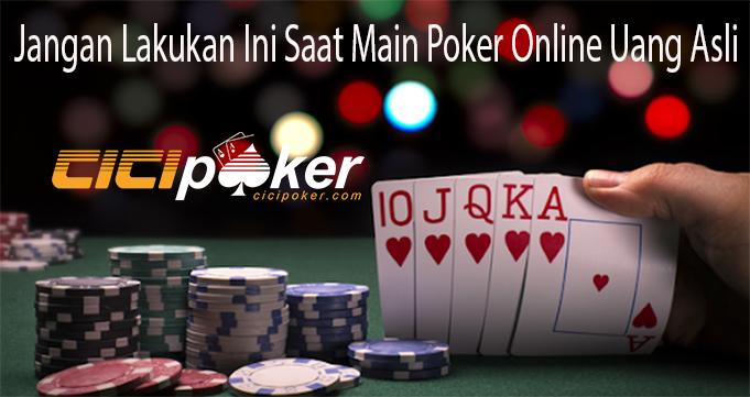 Jangan Lakukan Ini Saat Main Poker Online Uang Asli