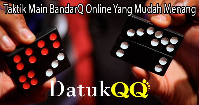 Taktik Main BandarQ Online Yang Mudah Menang