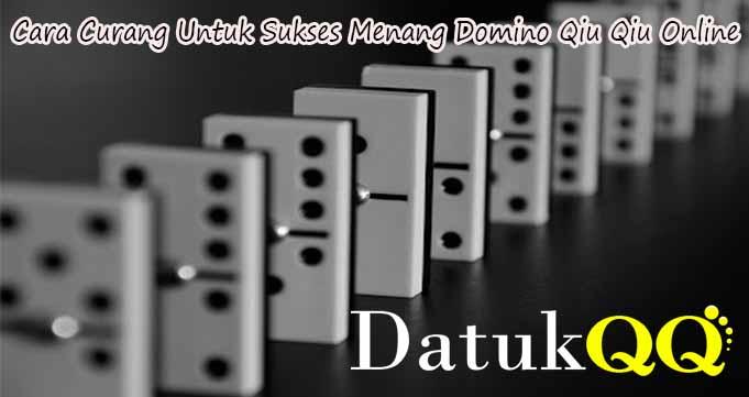 Cara Curang Untuk Sukses Menang Domino Qiu Qiu Online
